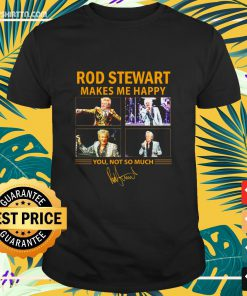 Rod Stewart makes me happy you not so much signature shirt