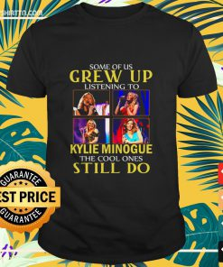 Some of us grew up listening to Kylie Minogue the cool ones still do shirt
