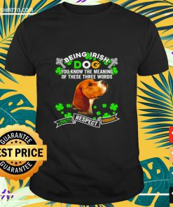 Beagle being irish dog you know the meaning of these three words loyalty respect honour shirt