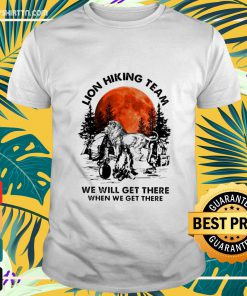 Lion hiking team we will get there when we get there shirt