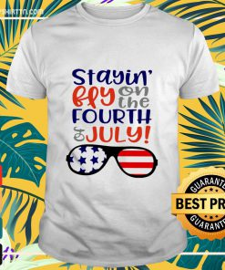 Staying fly on the fourth of July America shirt