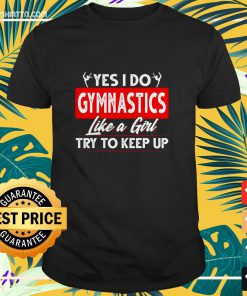 Yes I do gymnastics like a girl try to keep up shirt