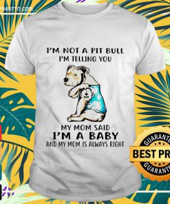 I'm not a pitbull I'm telling you my mom said I'm a baby and my mom is always right shirt