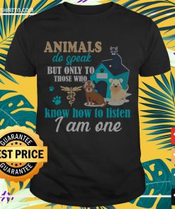 Animals do speak but only to those who know how to listen I am one Shirt