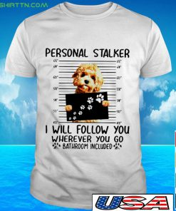 Goldendoodle Person stalker I will follow you wherever you go bathroom included Shirt