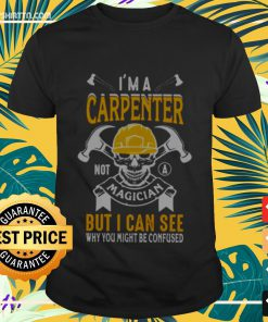 I'm a carpenter not magician but I can see why you might be confused Shirt