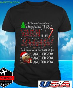 Oh the weather outside is frightful but this Yarn is so Delightful T-shirt