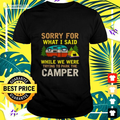 Sorry for what I said while we were trying to park the camper t-shirt