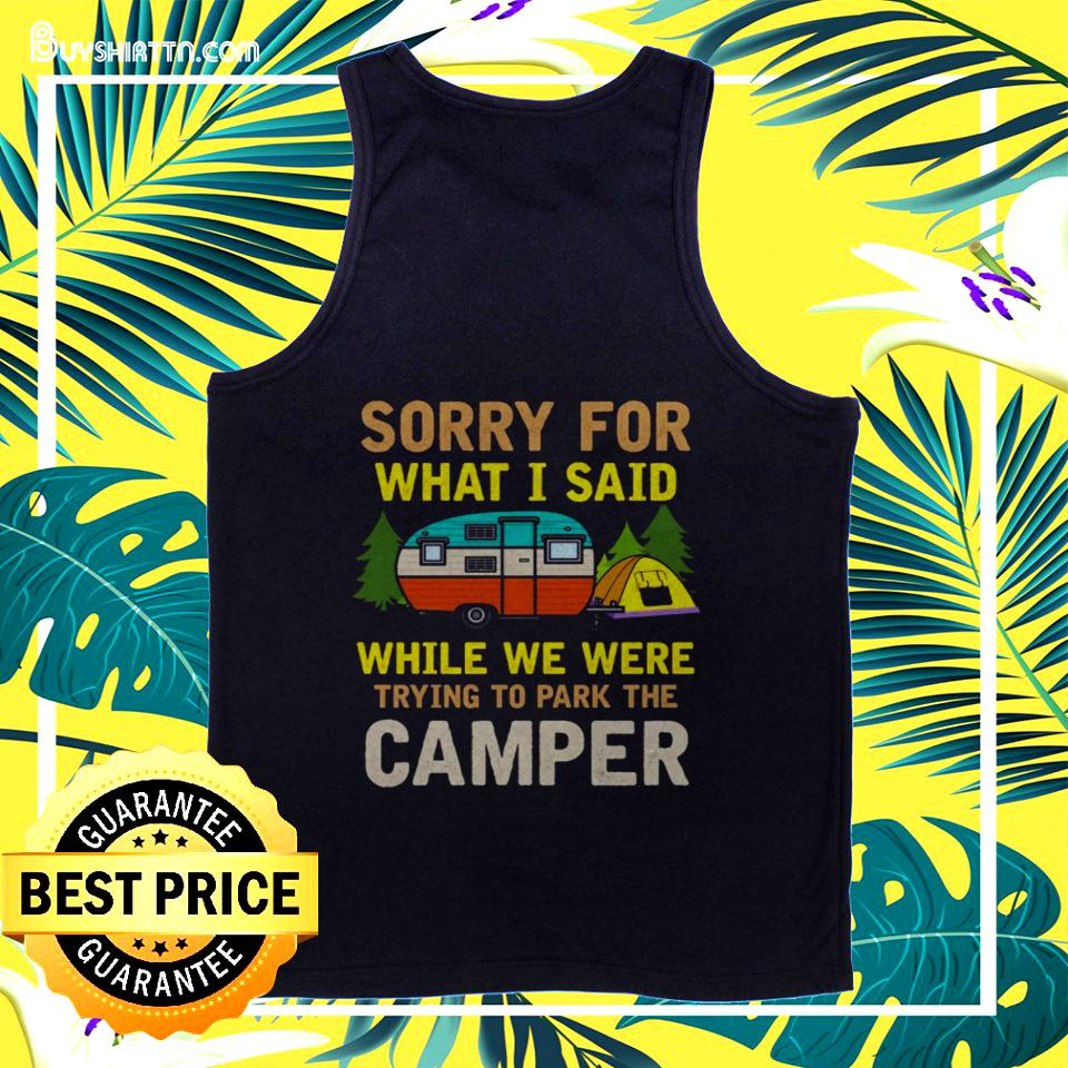 Sorry for what I said while we were trying to park the camper tanktop