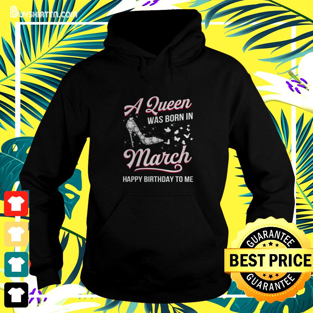 A Queen was born in March Happy Birthday to me butterfly high heel hoodie