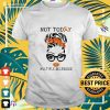 Not today multiple sclerosis awareness t-shirt
