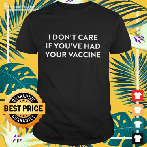 I don't care if you've had your vaccine Shirt
