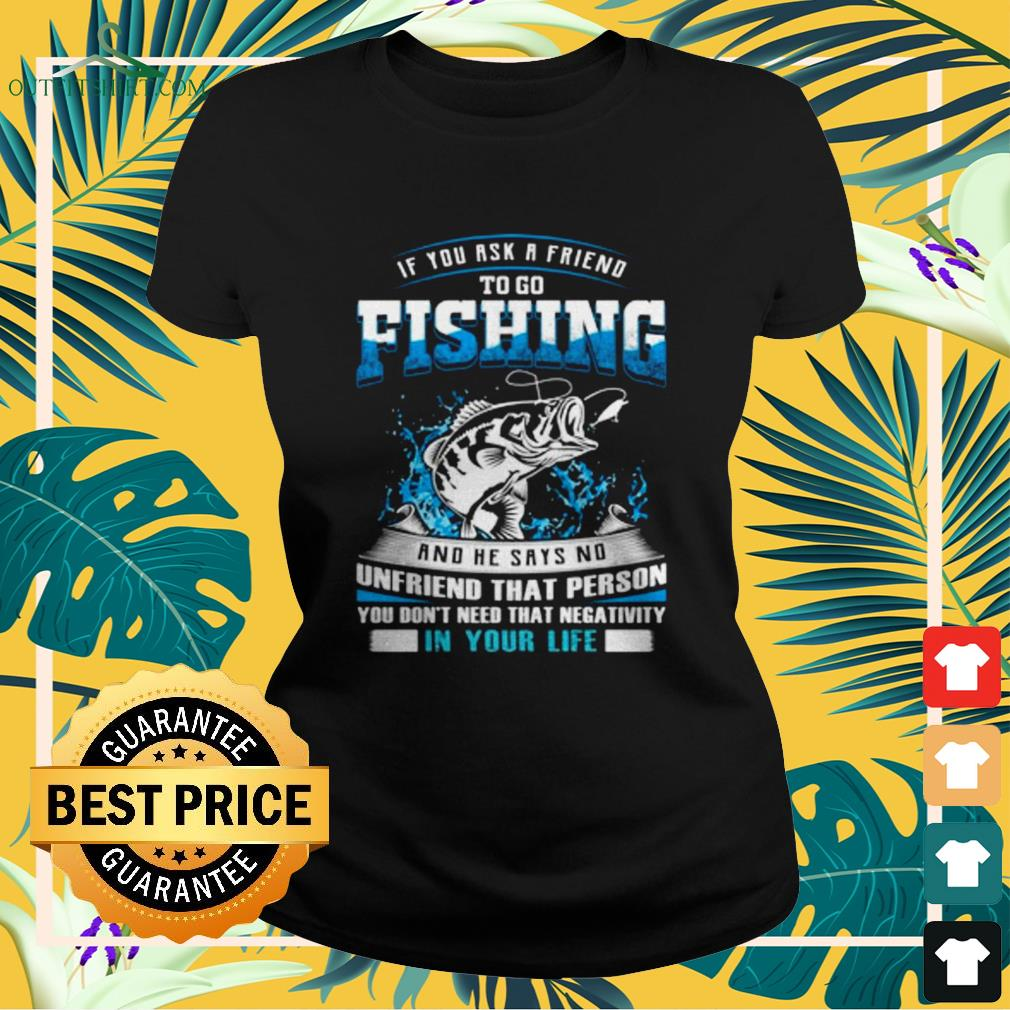 If you ask a friend to go fishing and he says no Ladies-tee