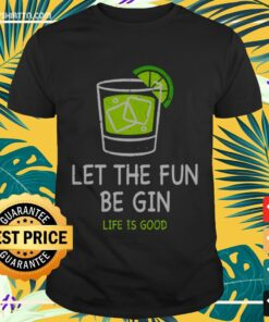 Let the fun be Gin life is good Shirt