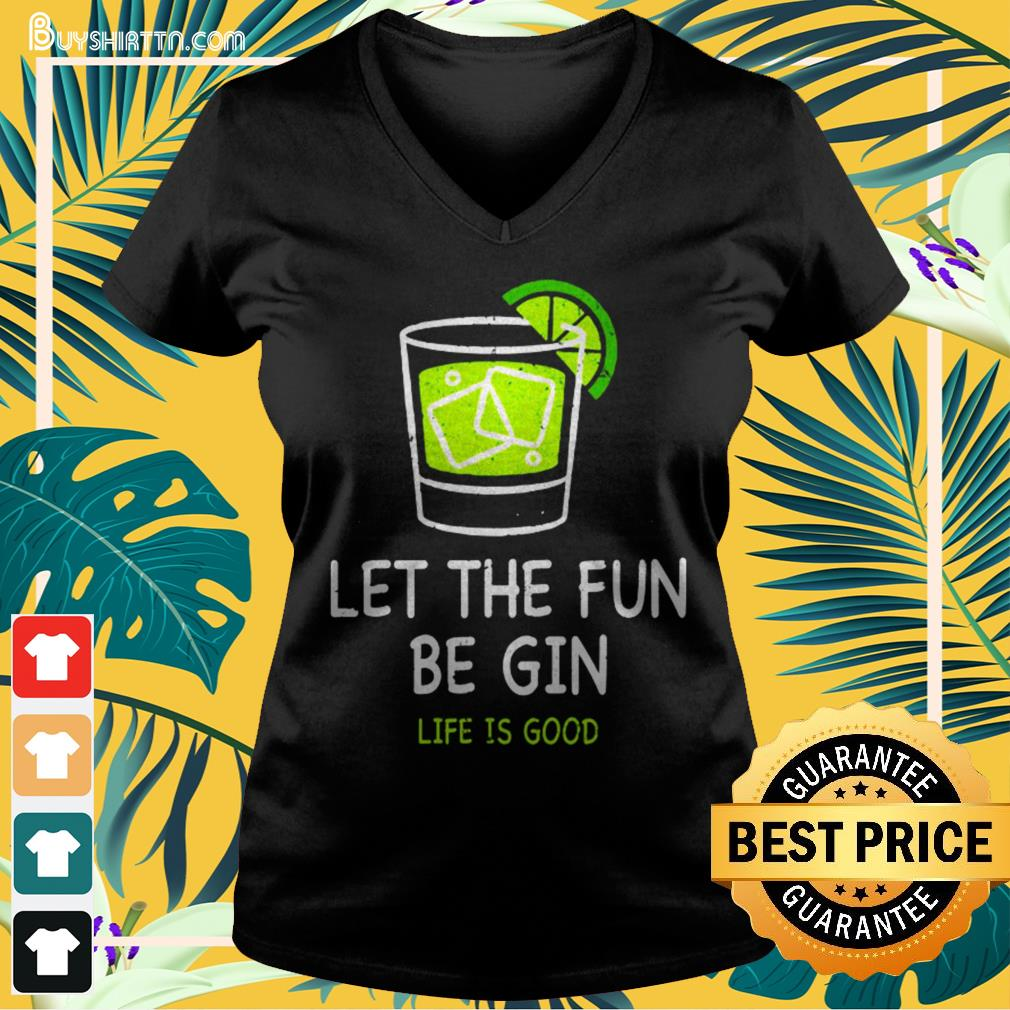 Let the fun be Gin life is good V-neck t-shirt