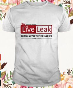 Redefining the media liveleak thanks for the memories 1006 2021 Shirt