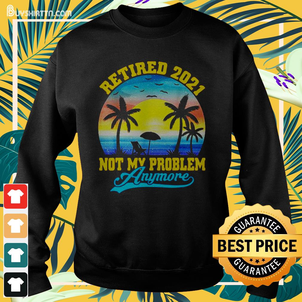 Retired 2021 not My problem anymore vintage Sweater