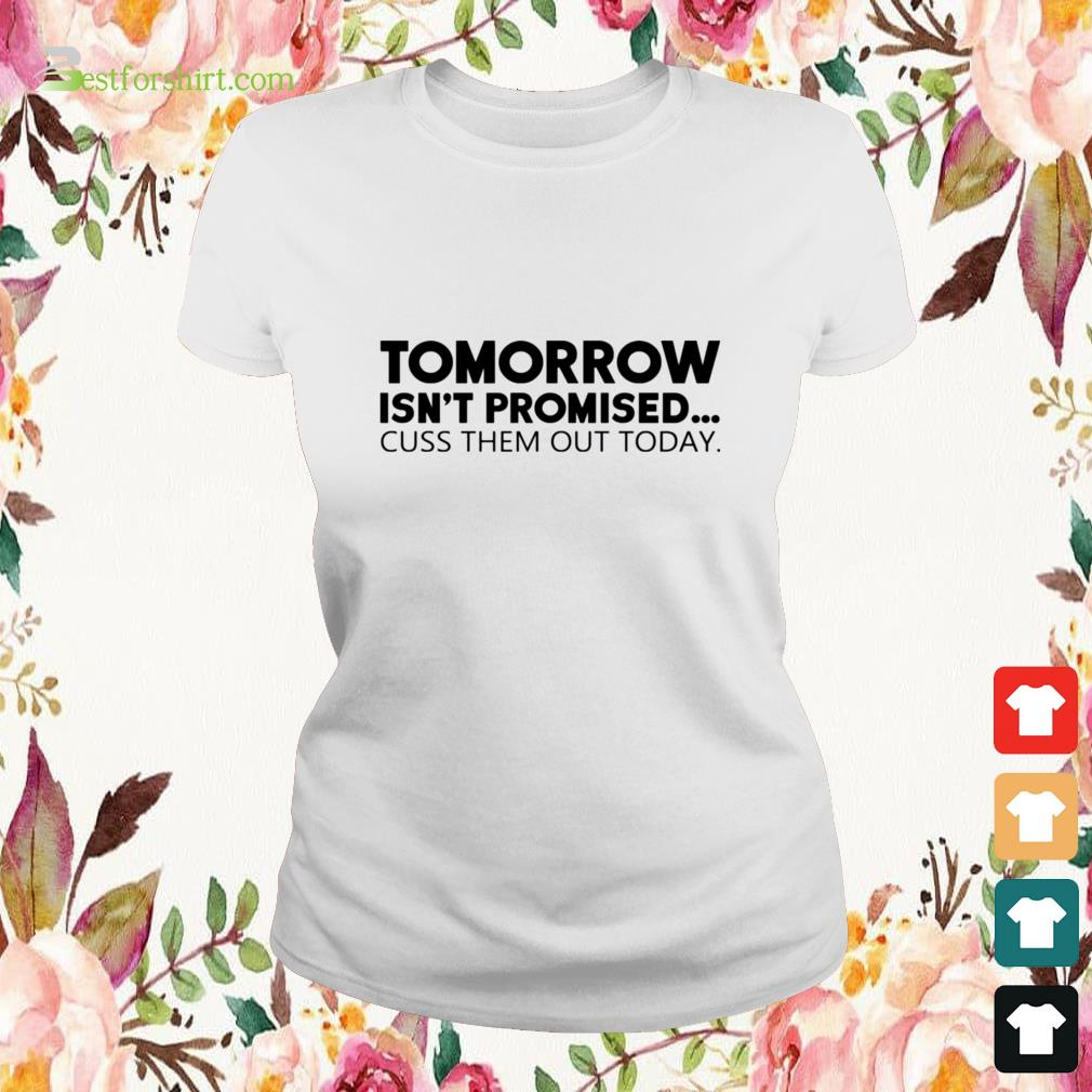 Tomorrow isn't promised cuss them out today Ladies-tee