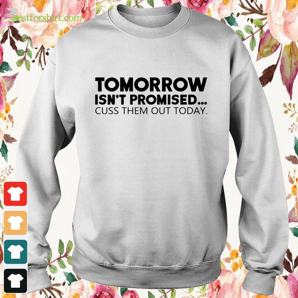Tomorrow isn't promised cuss them out today Sweater