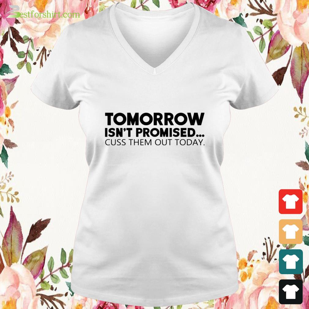 Tomorrow isn't promised cuss them out today V-neck t-shirt